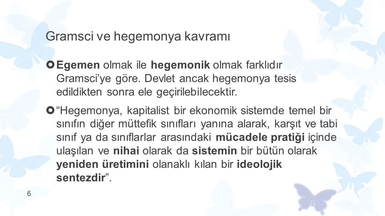6 Gramsci ve hegemonya kavramı  Egemen olmak ile hegemonik olmak farklıdır Gramsci'ye göre. Devlet ancak hegemonya tesis edildikten sonra ele geçiril