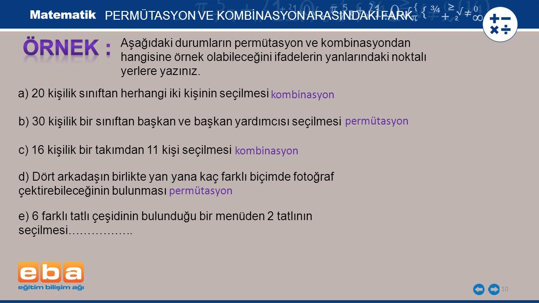 10 PERMÜTASYON VE KOMBİNASYON ARASINDAKİ FARK Aşağıdaki durumların permütasyon ve kombinasyondan hangisine örnek olabileceğini ifadelerin yanlarındaki