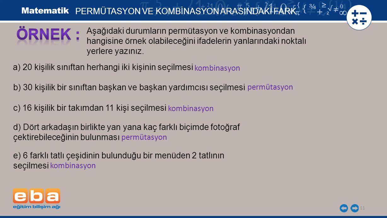 11 PERMÜTASYON VE KOMBİNASYON ARASINDAKİ FARK Aşağıdaki durumların permütasyon ve kombinasyondan hangisine örnek olabileceğini ifadelerin yanlarındaki