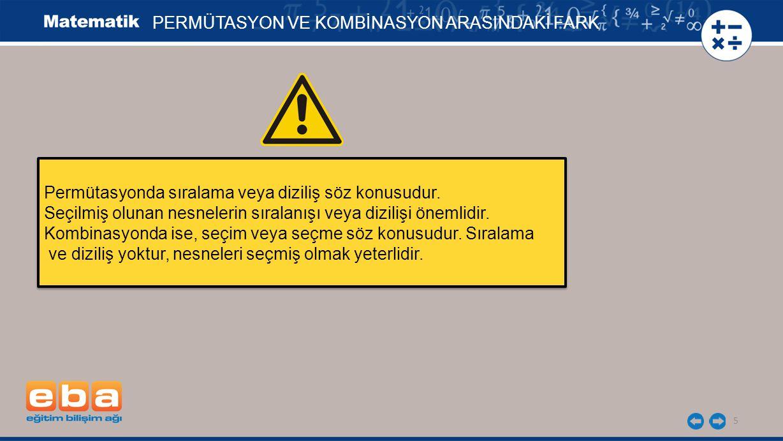 5 PERMÜTASYON VE KOMBİNASYON ARASINDAKİ FARK Permütasyonda sıralama veya diziliş söz konusudur. Seçilmiş olunan nesnelerin sıralanışı veya dizilişi ön