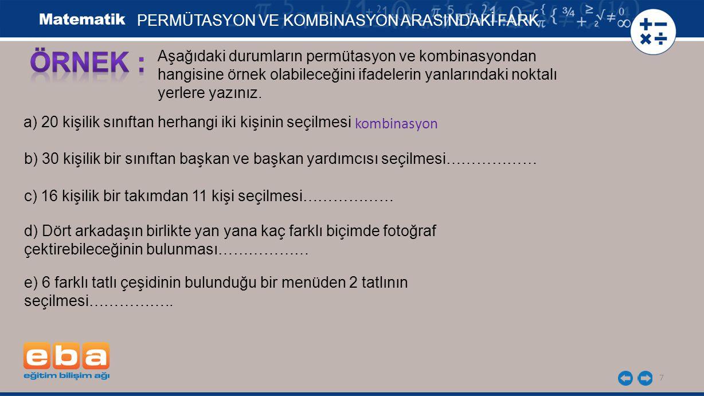 7 PERMÜTASYON VE KOMBİNASYON ARASINDAKİ FARK Aşağıdaki durumların permütasyon ve kombinasyondan hangisine örnek olabileceğini ifadelerin yanlarındaki