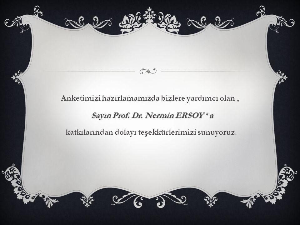 Anketimizi hazırlamamızda bizlere yardımcı olan, Sayın Prof. Dr. Nermin ERSOY ' a katkılarından dolayı teşekkürlerimizi sunuyoruz.
