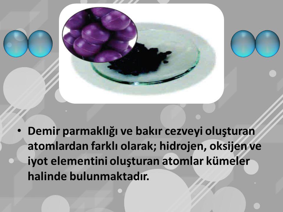 Demir parmaklığı ve bakır cezveyi oluşturan atomlardan farklı olarak; hidrojen, oksijen ve iyot elementini oluşturan atomlar kümeler halinde bulunmakt
