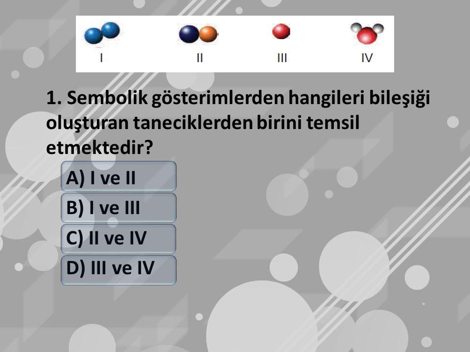 1. Sembolik gösterimlerden hangileri bileşiği oluşturan taneciklerden birini temsil etmektedir? A) I ve II B) I ve III C) II ve IV D) III ve IV