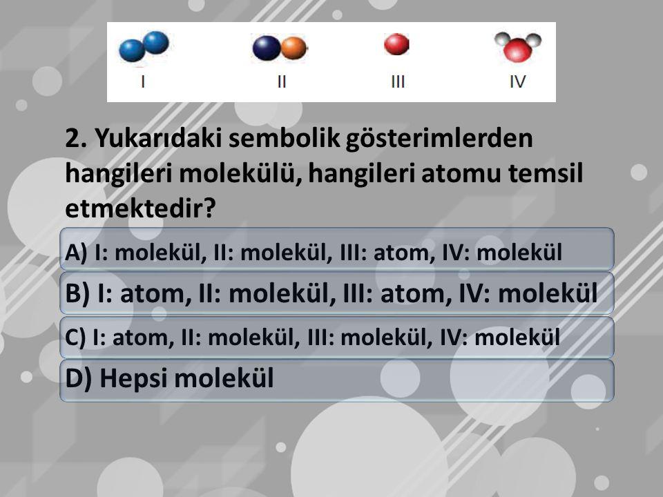 2. Yukarıdaki sembolik gösterimlerden hangileri molekülü, hangileri atomu temsil etmektedir? A) I: molekül, II: molekül, III: atom, IV: molekül B) I:
