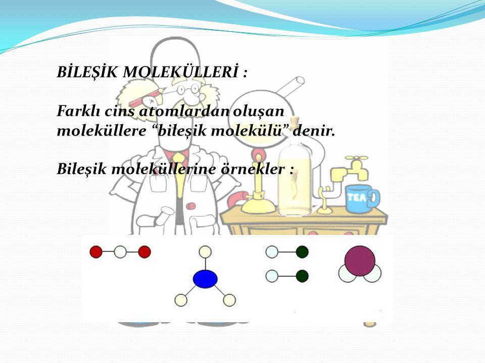 """BİLEŞİK MOLEKÜLLERİ : Farklı cins atomlardan oluşan moleküllere """"bileşik molekülü"""" denir. Bileşik moleküllerine örnekler :"""