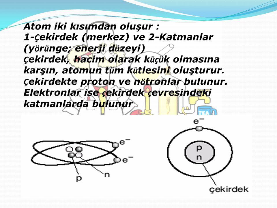 Atom iki kısımdan oluşur : 1- Ç ekirdek (merkez) ve 2-Katmanlar (y ö r ü nge; enerji d ü zeyi) Ç ekirdek, hacim olarak k üçü k olmasına karşın, atomun