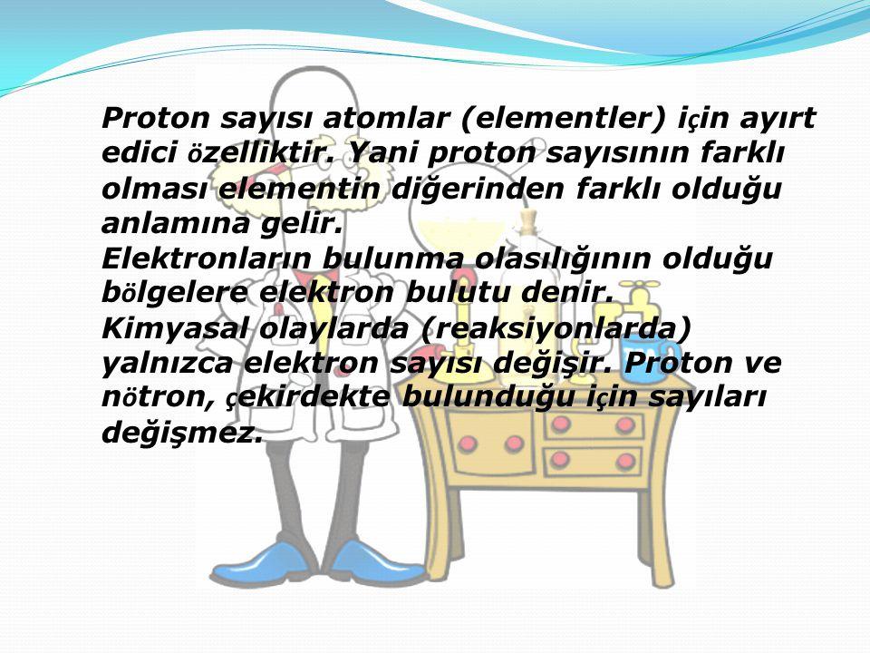 Proton sayısı atomlar (elementler) i ç in ayırt edici ö zelliktir. Yani proton sayısının farklı olması elementin diğerinden farklı olduğu anlamına gel