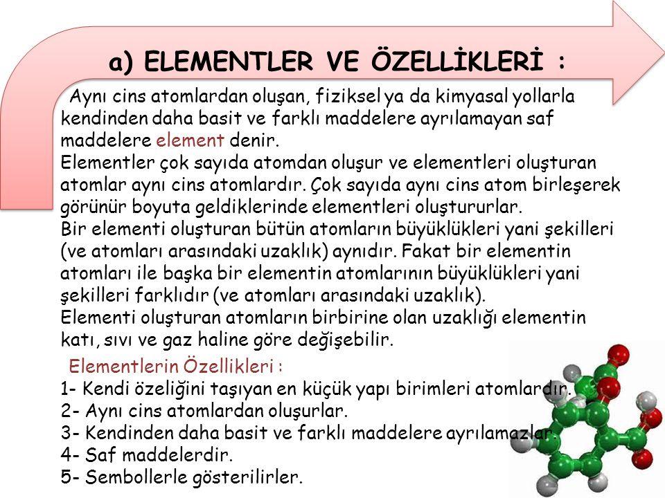a) ELEMENTLER VE ÖZELLİKLERİ : Aynı cins atomlardan oluşan, fiziksel ya da kimyasal yollarla kendinden daha basit ve farklı maddelere ayrılamayan saf