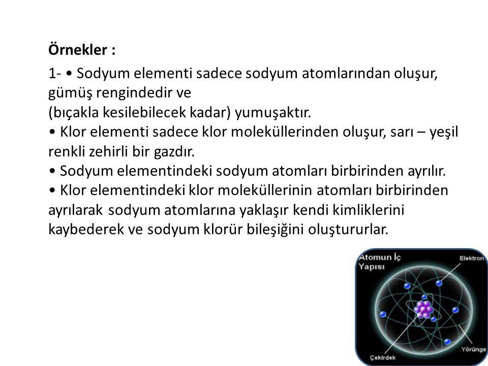 Örnekler : 1- Sodyum elementi sadece sodyum atomlarından oluşur, gümüş rengindedir ve (bıçakla kesilebilecek kadar) yumuşaktır. Klor elementi sadece k