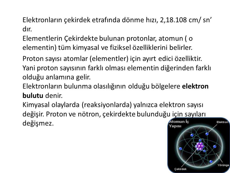 Elektronların çekirdek etrafında dönme hızı, 2,18.108 cm/ sn' dır. Elementlerin Çekirdekte bulunan protonlar, atomun ( o elementin) tüm kimyasal ve fi