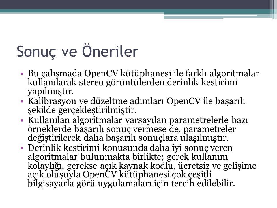 Sonuç ve Öneriler Bu çalışmada OpenCV kütüphanesi ile farklı algoritmalar kullanılarak stereo görüntülerden derinlik kestirimi yapılmıştır. Kalibrasyo