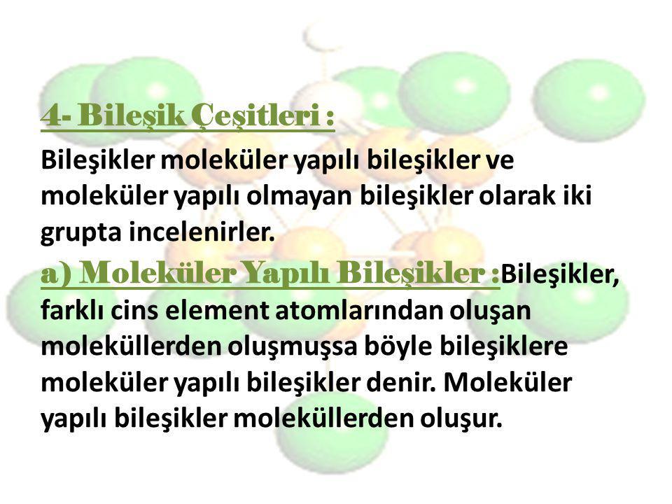 4- Bileşik Çeşitleri : Bileşikler moleküler yapılı bileşikler ve moleküler yapılı olmayan bileşikler olarak iki grupta incelenirler. a) Moleküler Yapı