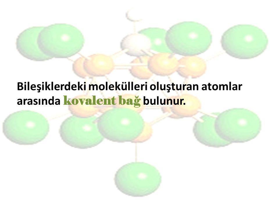 Bileşiklerdeki molekülleri oluşturan atomlar arasında kovalent bağ bulunur.