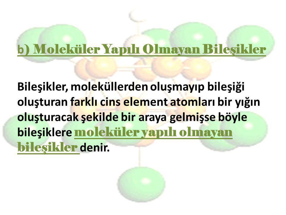 b ) Moleküler Yapılı Olmayan Bileşikler Bileşikler, moleküllerden oluşmayıp bileşiği oluşturan farklı cins element atomları bir yığın oluşturacak şeki