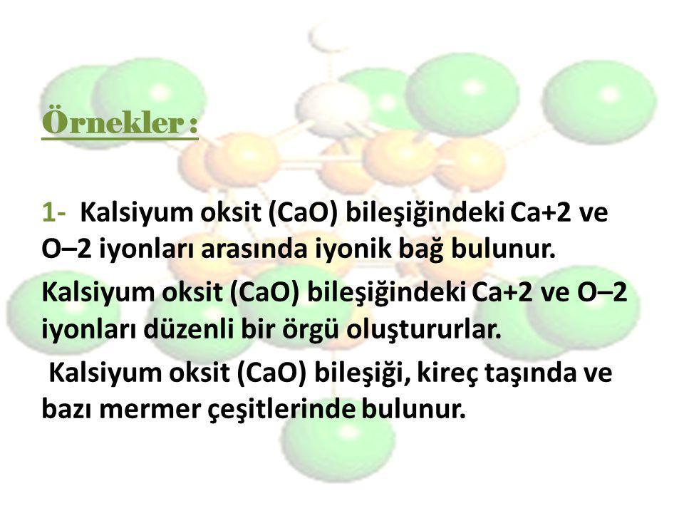 Örnekler : 1- Kalsiyum oksit (CaO) bileşiğindeki Ca+2 ve O–2 iyonları arasında iyonik bağ bulunur. Kalsiyum oksit (CaO) bileşiğindeki Ca+2 ve O–2 iyon