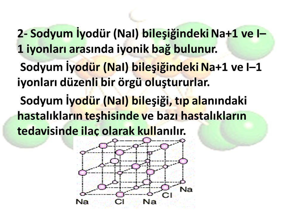 2- Sodyum İyodür (NaI) bileşiğindeki Na+1 ve I– 1 iyonları arasında iyonik bağ bulunur. Sodyum İyodür (NaI) bileşiğindeki Na+1 ve I–1 iyonları düzenli