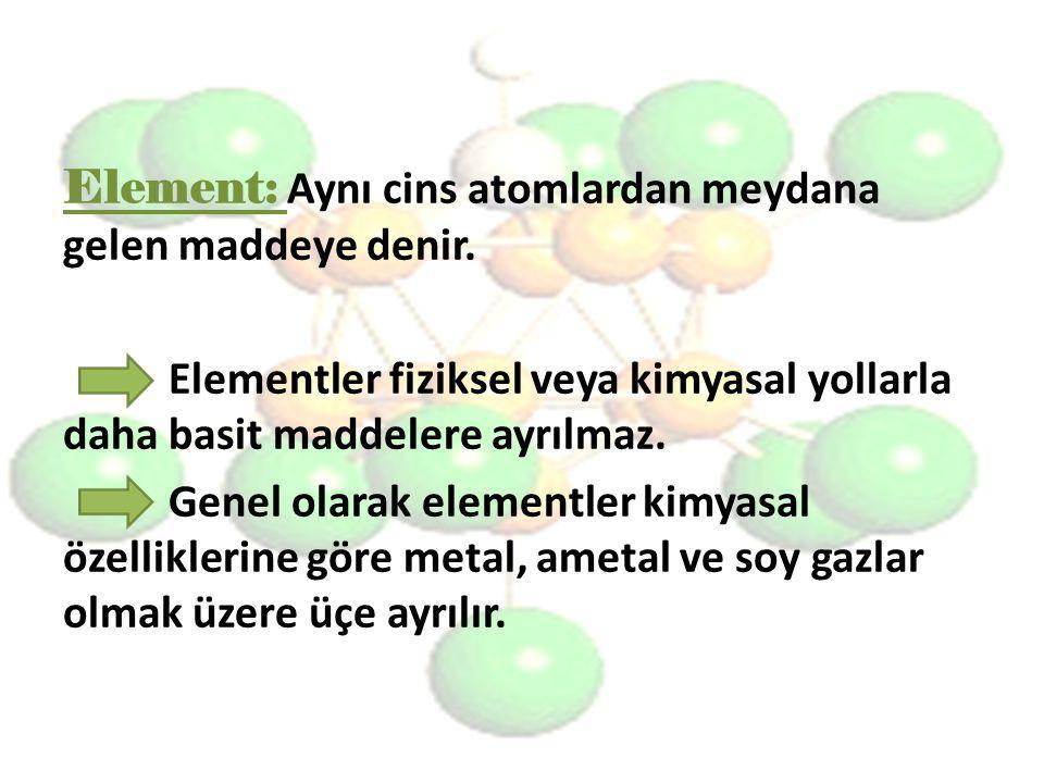 Element: Aynı cins atomlardan meydana gelen maddeye denir. Elementler fiziksel veya kimyasal yollarla daha basit maddelere ayrılmaz. Genel olarak elem