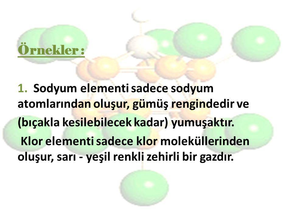 Örnekler : 1. Sodyum elementi sadece sodyum atomlarından oluşur, gümüş rengindedir ve (bıçakla kesilebilecek kadar) yumuşaktır. Klor elementi sadece k