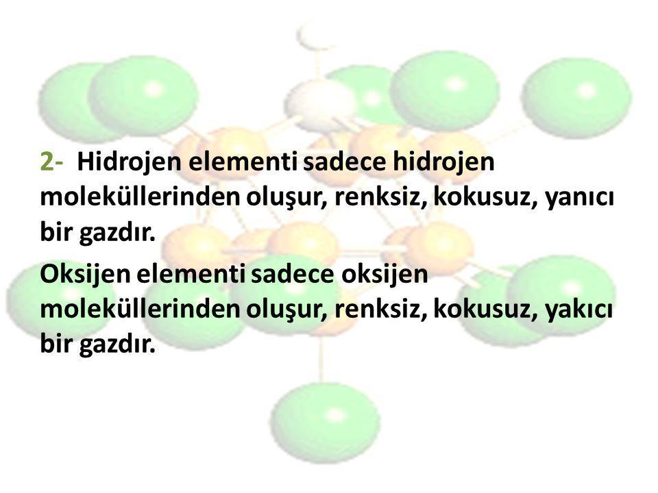 2- Hidrojen elementi sadece hidrojen moleküllerinden oluşur, renksiz, kokusuz, yanıcı bir gazdır. Oksijen elementi sadece oksijen moleküllerinden oluş