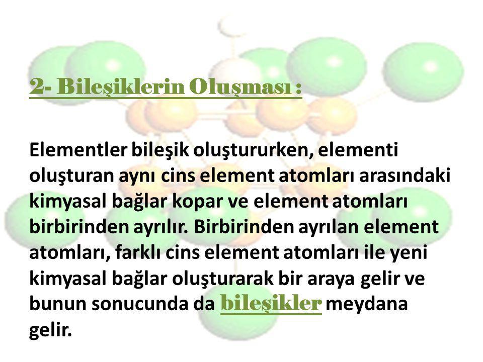 2- Bileşiklerin Oluşması : Elementler bileşik oluştururken, elementi oluşturan aynı cins element atomları arasındaki kimyasal bağlar kopar ve element