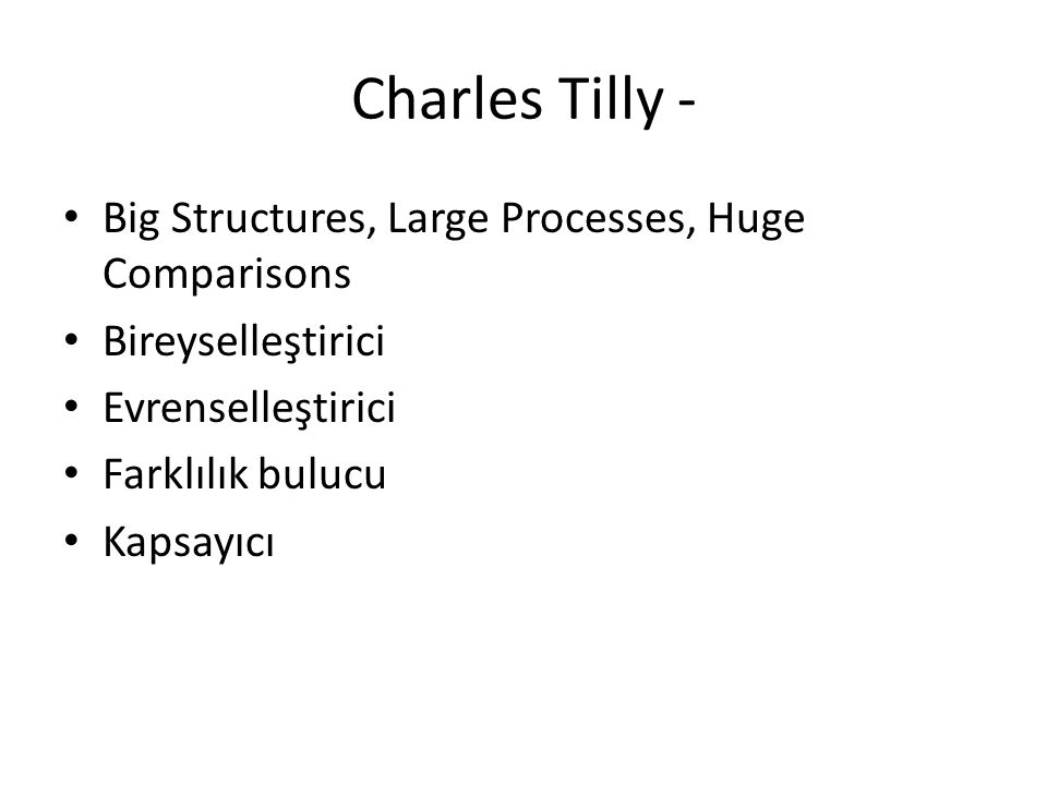 Charles Tilly - Big Structures, Large Processes, Huge Comparisons Bireyselleştirici Evrenselleştirici Farklılık bulucu Kapsayıcı