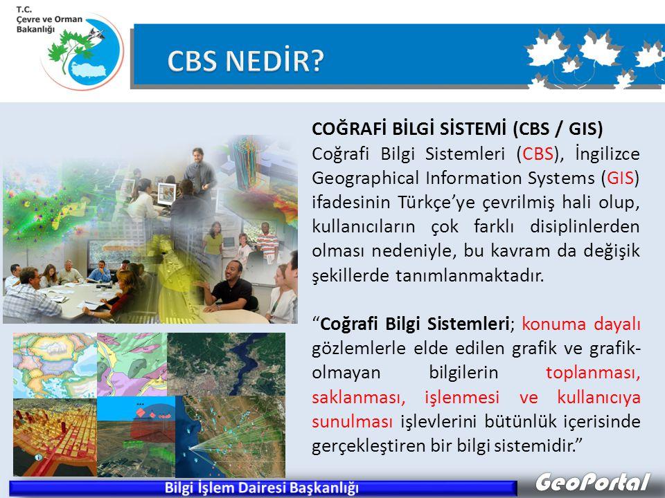 GeoPortal COĞRAFİ BİLGİ SİSTEMİ (CBS / GIS) Coğrafi Bilgi Sistemleri (CBS), İngilizce Geographical Information Systems (GIS) ifadesinin Türkçe'ye çevrilmiş hali olup, kullanıcıların çok farklı disiplinlerden olması nedeniyle, bu kavram da değişik şekillerde tanımlanmaktadır.