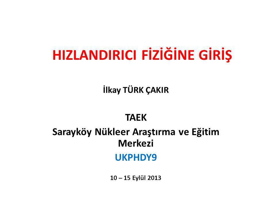 HIZLANDIRICI FİZİĞİNE GİRİŞ İlkay TÜRK ÇAKIR TAEK Sarayköy Nükleer Araştırma ve Eğitim Merkezi UKPHDY9 10 – 15 Eylül 2013