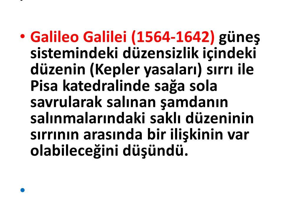 Galileo Galilei (1564-1642) güneş sistemindeki düzensizlik içindeki düzenin (Kepler yasaları) sırrı ile Pisa katedralinde sağa sola savrularak salınan