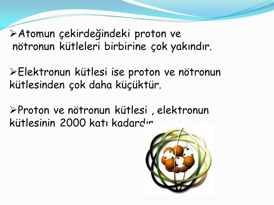  Atomun çekirdeğindeki proton ve nötronun kütleleri birbirine çok yakındır.