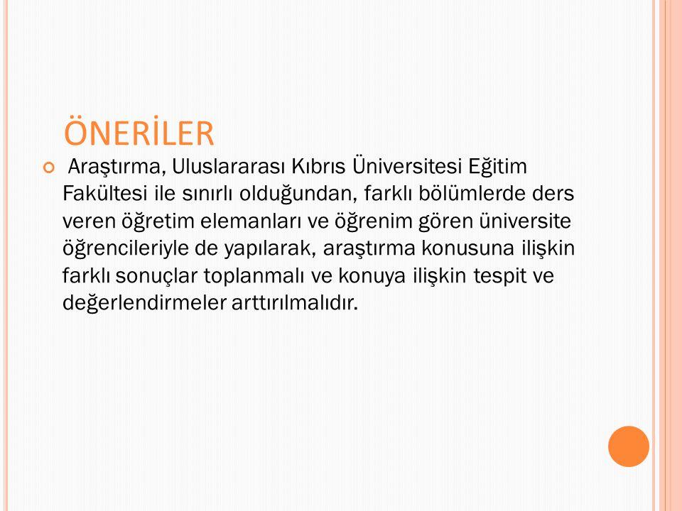 ÖNERİLER Araştırma, Uluslararası Kıbrıs Üniversitesi Eğitim Fakültesi ile sınırlı olduğundan, farklı bölümlerde ders veren öğretim elemanları ve öğrenim gören üniversite öğrencileriyle de yapılarak, araştırma konusuna ilişkin farklı sonuçlar toplanmalı ve konuya ilişkin tespit ve değerlendirmeler arttırılmalıdır.