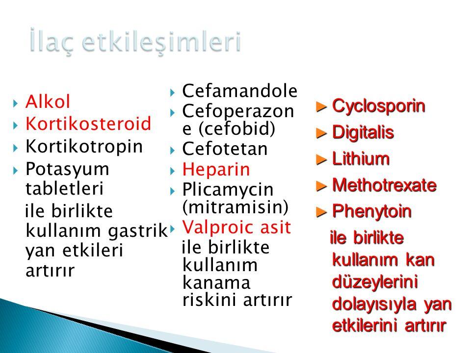  Alkol  Kortikosteroid  Kortikotropin  Potasyum tabletleri ile birlikte kullanım gastrik yan etkileri artırır  Cefamandole  Cefoperazon e (cefob