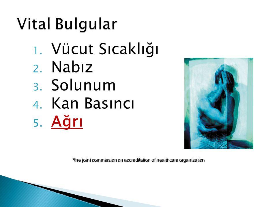 1. Vücut Sıcaklığı 2. Nabız 3. Solunum 4. Kan Basıncı 5. Ağrı *the joint commission on accreditation of healthcare organization