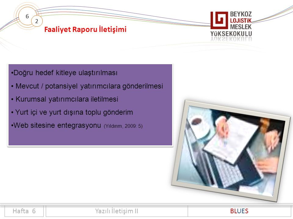 6 Faaliyet Raporu İletişimi 2 Doğru hedef kitleye ulaştırılması Mevcut / potansiyel yatırımcılara gönderilmesi Kurumsal yatırımcılara iletilmesi Yurt içi ve yurt dışına toplu gönderim Web sitesine entegrasyonu (Yıldırım, 2009: 5) Doğru hedef kitleye ulaştırılması Mevcut / potansiyel yatırımcılara gönderilmesi Kurumsal yatırımcılara iletilmesi Yurt içi ve yurt dışına toplu gönderim Web sitesine entegrasyonu (Yıldırım, 2009: 5) Hafta 6Yazılı İletişim IIBLUES