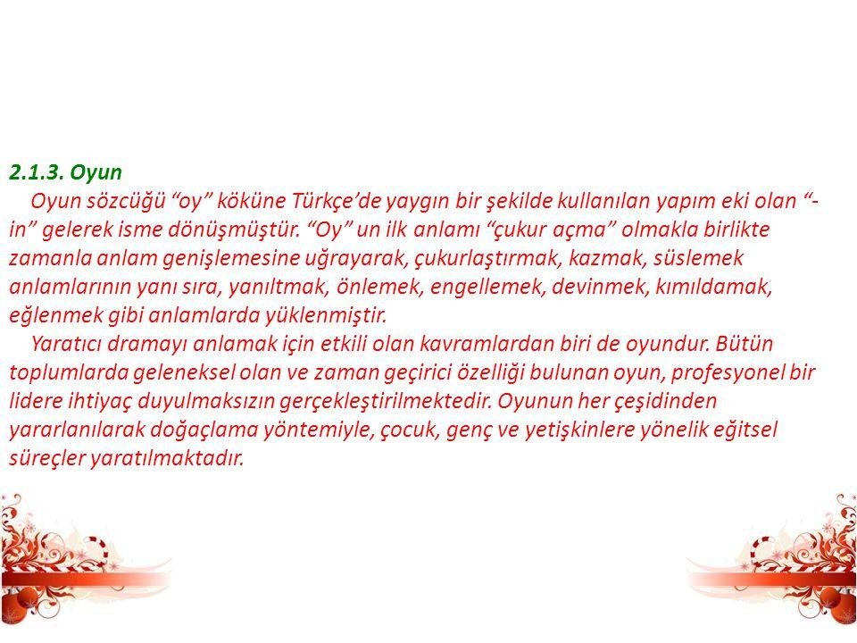 """2.1.3. Oyun Oyun sözcüğü """"oy"""" köküne Türkçe'de yaygın bir şekilde kullanılan yapım eki olan """"- in"""" gelerek isme dönüşmüştür. """"Oy"""" un ilk anlamı """"çukur"""