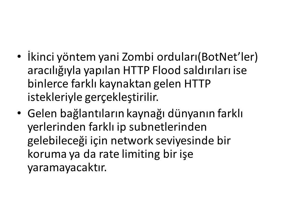 İkinci yöntem yani Zombi orduları(BotNet'ler) aracılığıyla yapılan HTTP Flood saldırıları ise binlerce farklı kaynaktan gelen HTTP istekleriyle gerçek