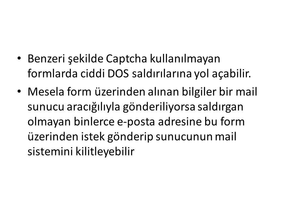 Benzeri şekilde Captcha kullanılmayan formlarda ciddi DOS saldırılarına yol açabilir. Mesela form üzerinden alınan bilgiler bir mail sunucu aracığılıy