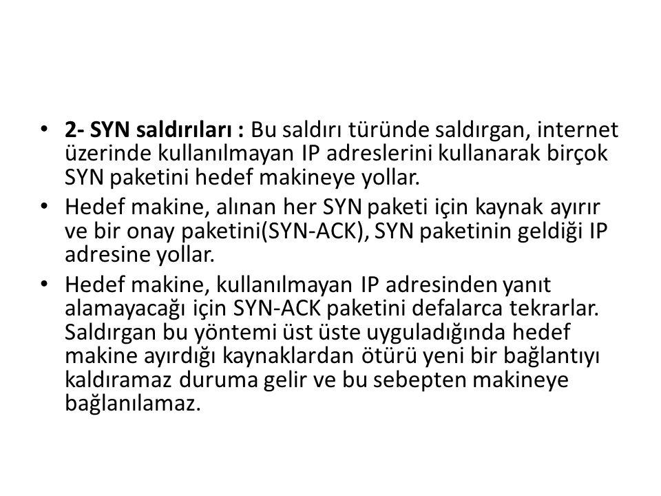 2- SYN saldırıları : Bu saldırı türünde saldırgan, internet üzerinde kullanılmayan IP adreslerini kullanarak birçok SYN paketini hedef makineye yollar