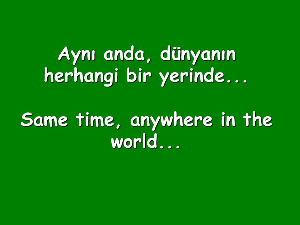 Aynı anda, dünyanın herhangi bir yerinde... Same time, anywhere in the world...