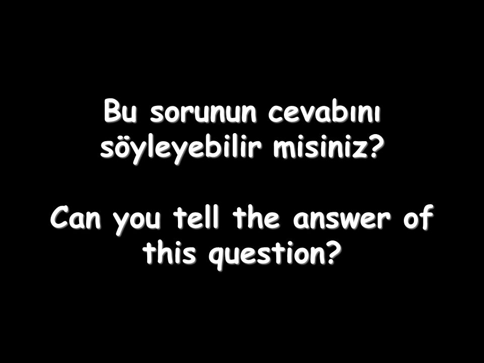Bu sorunun cevabını söyleyebilir misiniz? Can you tell the answer of this question?