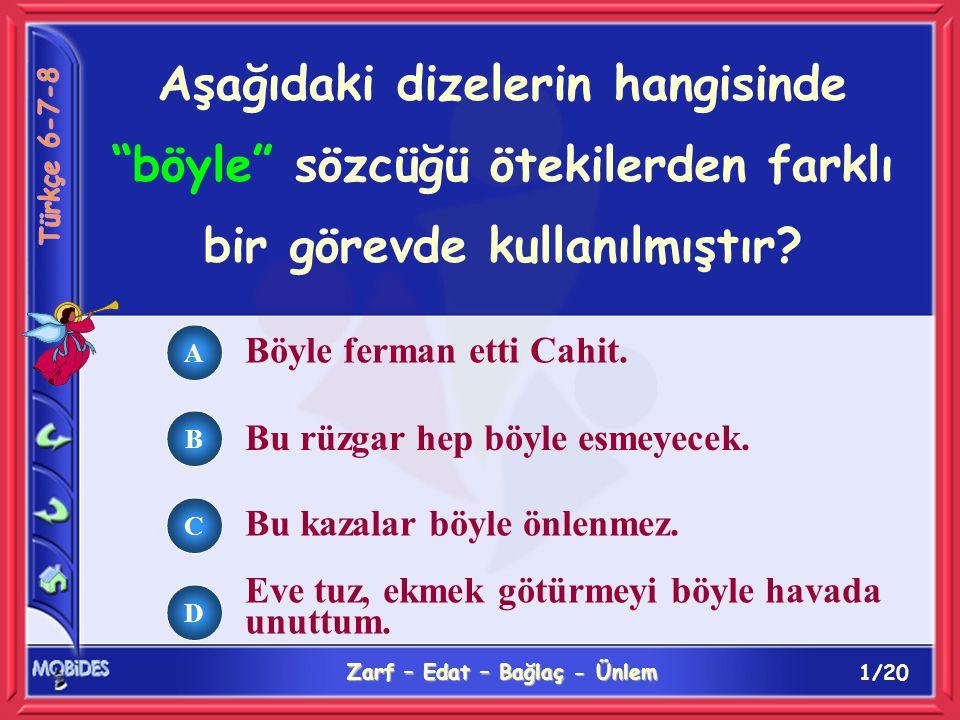 1/20 Zarf – Edat – Bağlaç - Ünlem A B C D Aşağıdaki dizelerin hangisinde böyle sözcüğü ötekilerden farklı bir görevde kullanılmıştır.