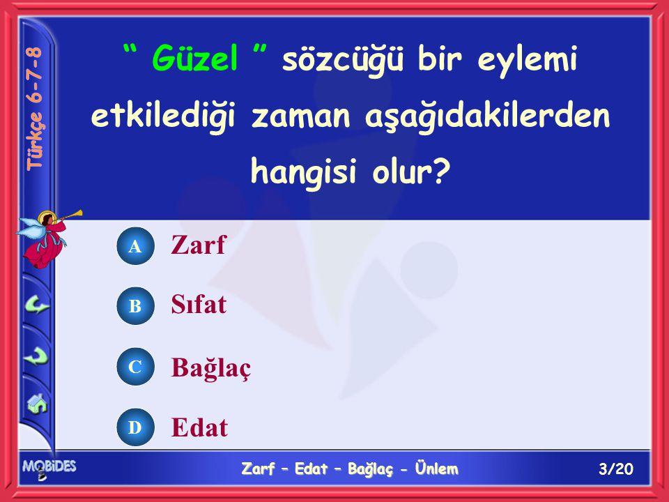 3/20 Zarf – Edat – Bağlaç - Ünlem A B C D Güzel sözcüğü bir eylemi etkilediği zaman aşağıdakilerden hangisi olur.