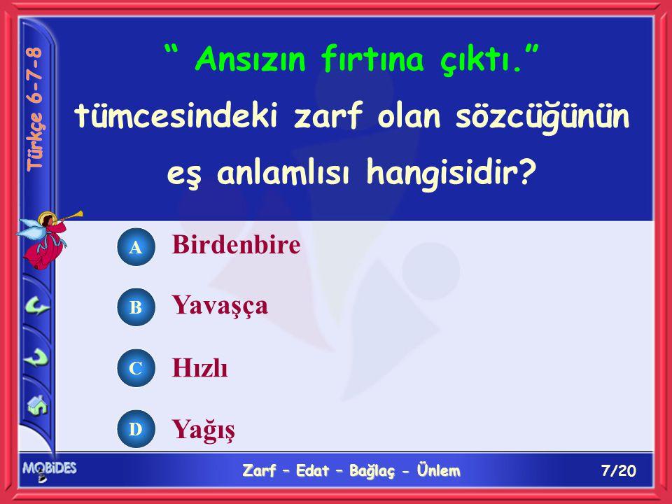 8/20 Zarf – Edat – Bağlaç - Ünlem A B C D Aşağıdaki tümcelerin hangisinde fazla sözcüğü ötekilerden farklı bir görevde kullanılmıştır.