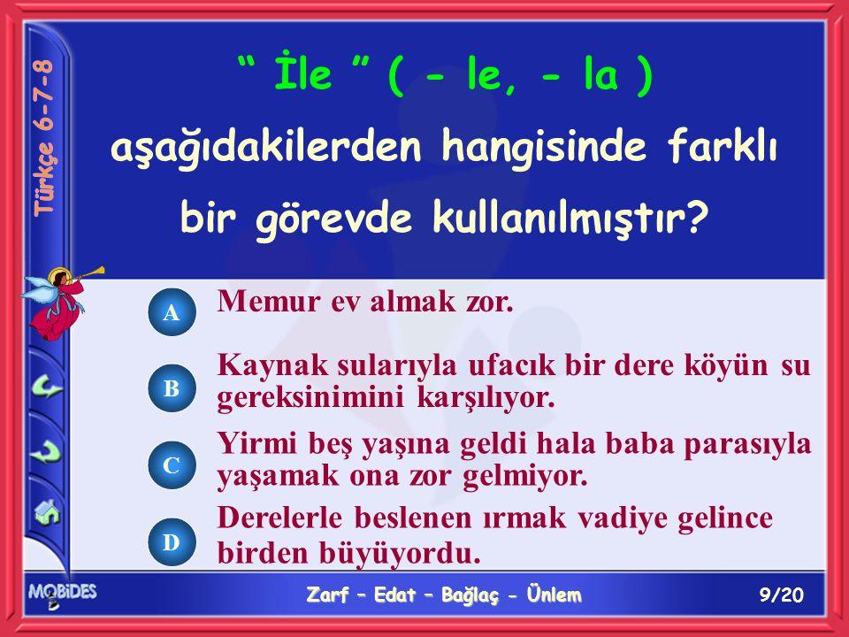 20/20 Zarf – Edat – Bağlaç - Ünlem A B C D İle sözcüğü aşağıdakilerin hangisinde bağlaç olarak kullanılmıştır.