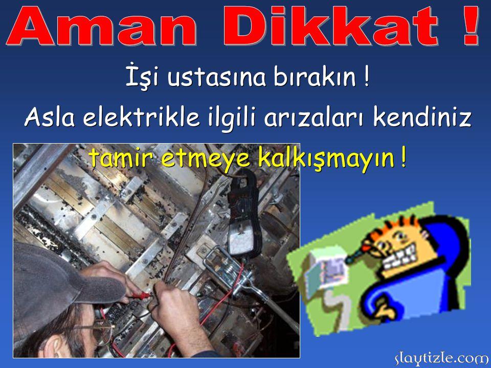 Arızalı prizlerden, açıktaki elektrik kablolarından uzak durun ! Arızalı prizlerden, açıktaki elektrik kablolarından uzak durun !