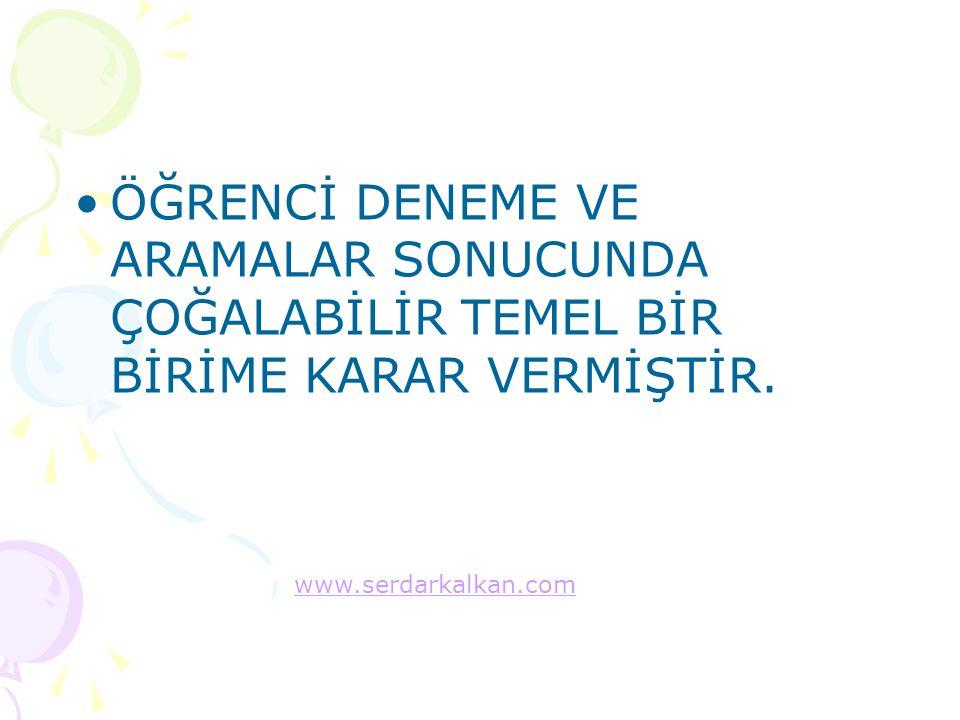 ÖĞRENCİ DENEME VE ARAMALAR SONUCUNDA ÇOĞALABİLİR TEMEL BİR BİRİME KARAR VERMİŞTİR. www.serdarkalkan.com