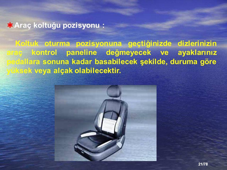 21/78  Araç koltuğu pozisyonu : Koltuk oturma pozisyonuna geçtiğinizde dizlerinizin araç kontrol paneline değmeyecek ve ayaklarınız pedallara sonuna