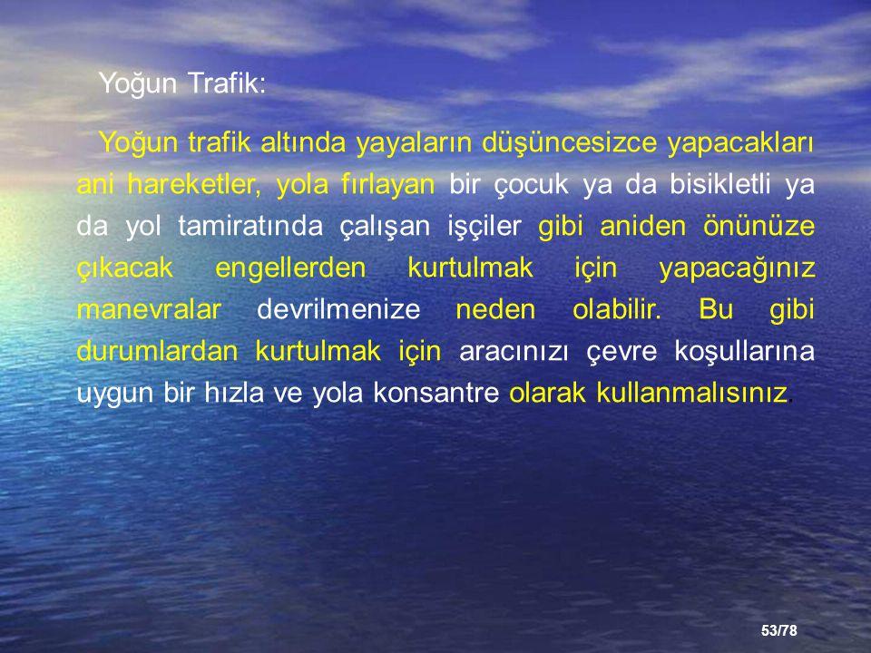 53/78 Yoğun Trafik: Yoğun trafik altında yayaların düşüncesizce yapacakları ani hareketler, yola fırlayan bir çocuk ya da bisikletli ya da yol tamirat
