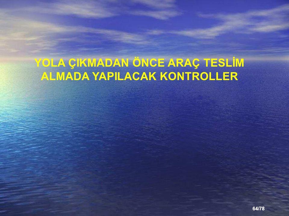 64/78 YOLA ÇIKMADAN ÖNCE ARAÇ TESLİM ALMADA YAPILACAK KONTROLLER