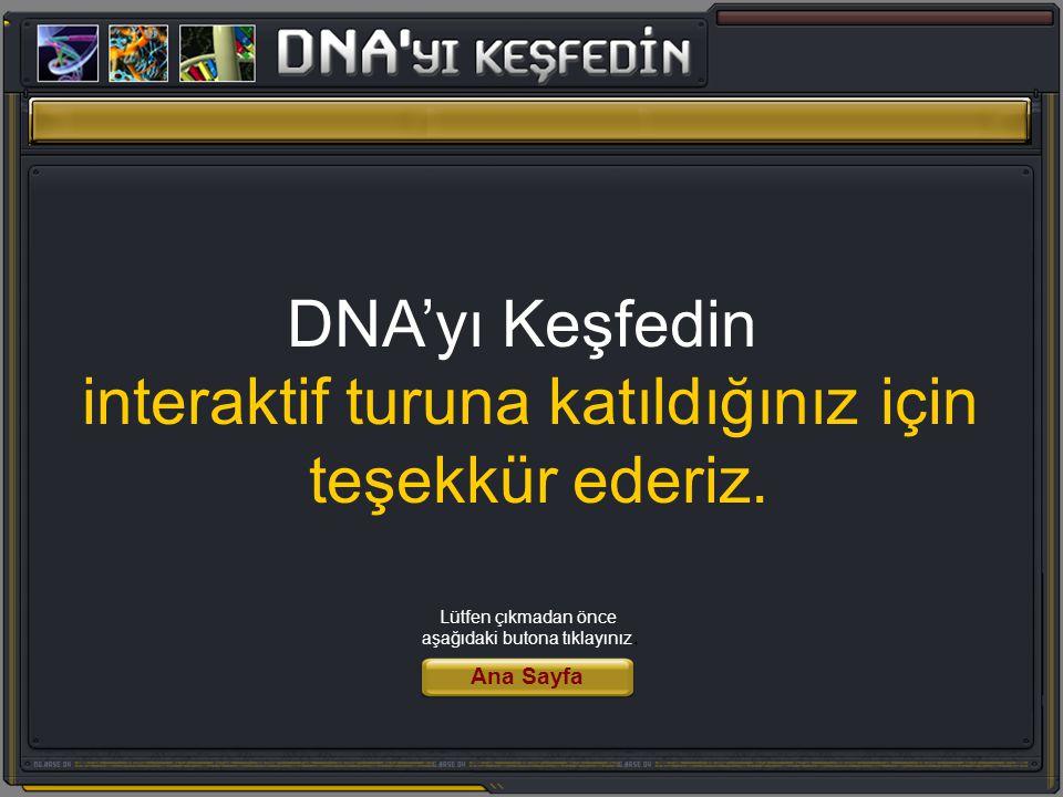 DNA'yı Keşfedin interaktif turuna katıldığınız için teşekkür ederiz. Ana Sayfa Lütfen çıkmadan önce aşağıdaki butona tıklayınız.